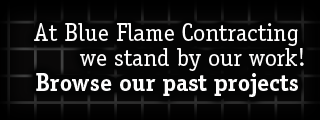 At Blue Flame Contracting, we stand by our work! | Browse our past projects